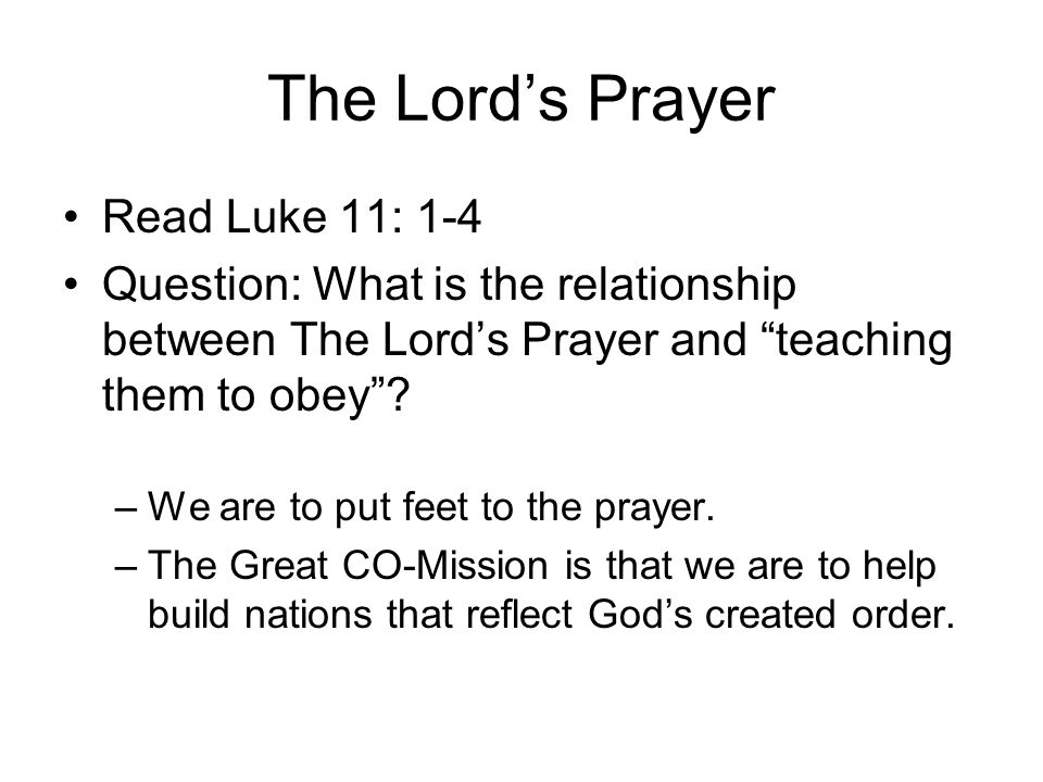 """The Lord's Prayer Read Luke 11: 1-4 Question: What is the relationship between The Lord's Prayer and """"teaching them to obey""""? –We are to put feet to t"""