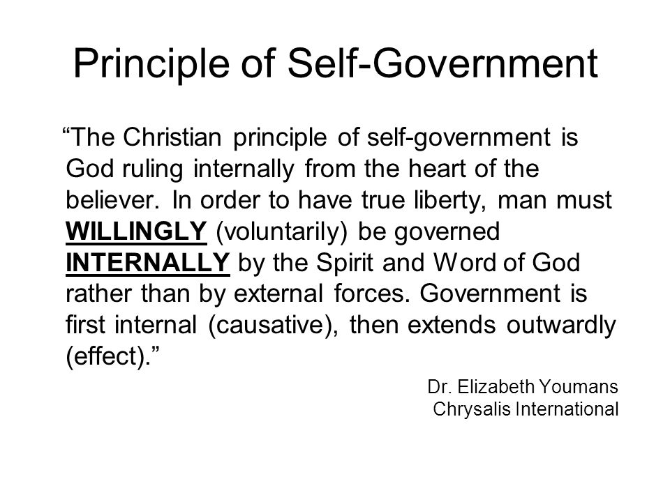 Principle of Self-Government The Christian principle of self-government is God ruling internally from the heart of the believer.