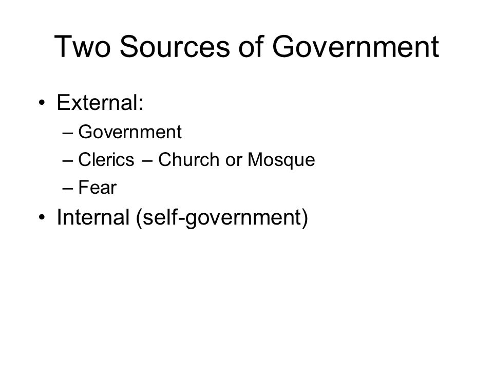 Two Sources of Government External: –Government –Clerics – Church or Mosque –Fear Internal (self-government)