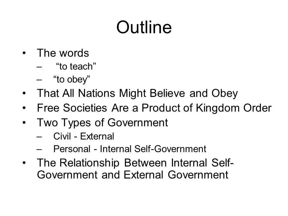 Outline The words – to teach – to obey That All Nations Might Believe and Obey Free Societies Are a Product of Kingdom Order Two Types of Government –Civil - External –Personal - Internal Self-Government The Relationship Between Internal Self- Government and External Government