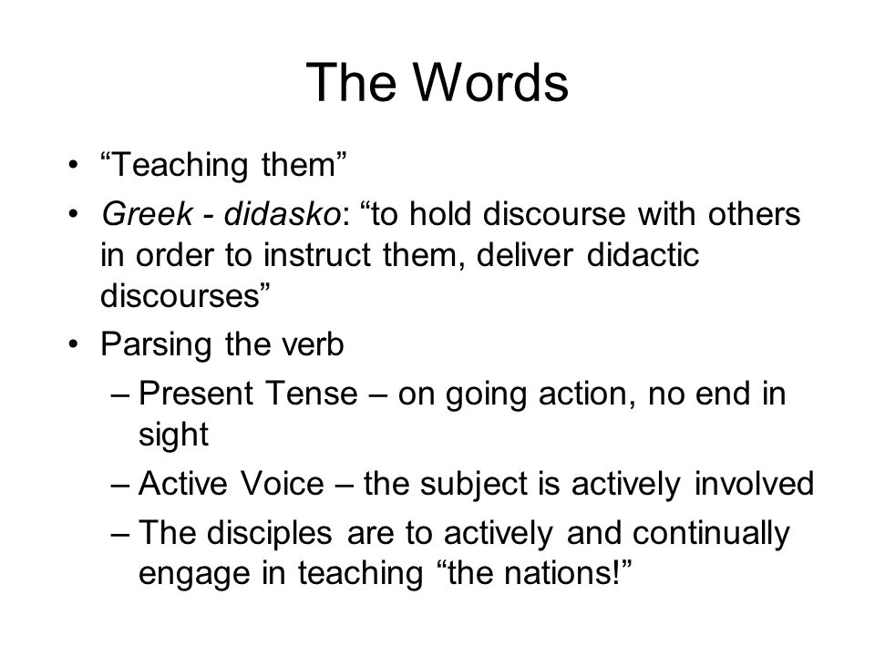 Teaching them Greek - didasko: to hold discourse with others in order to instruct them, deliver didactic discourses Parsing the verb –Present Tense – on going action, no end in sight –Active Voice – the subject is actively involved –The disciples are to actively and continually engage in teaching the nations!
