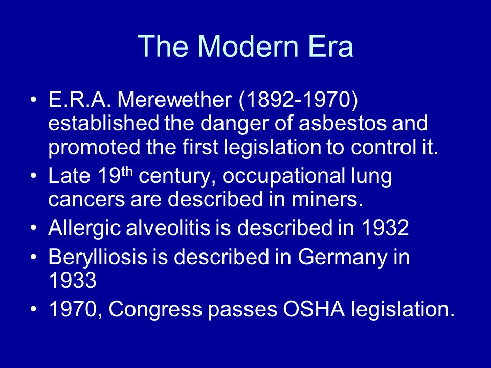 The Modern Era E.R.A. Merewether (1892-1970) established the danger of asbestos and promoted the first legislation to control it. Late 19 th century,