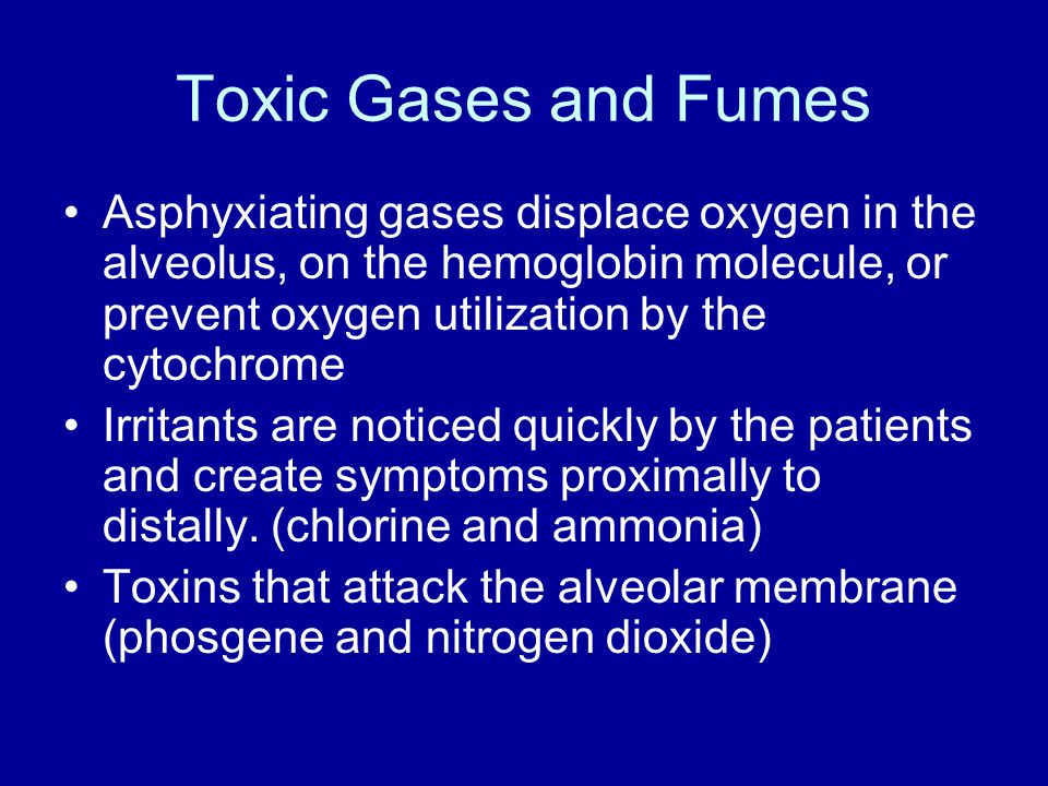 Toxic Gases and Fumes Asphyxiating gases displace oxygen in the alveolus, on the hemoglobin molecule, or prevent oxygen utilization by the cytochrome Irritants are noticed quickly by the patients and create symptoms proximally to distally.