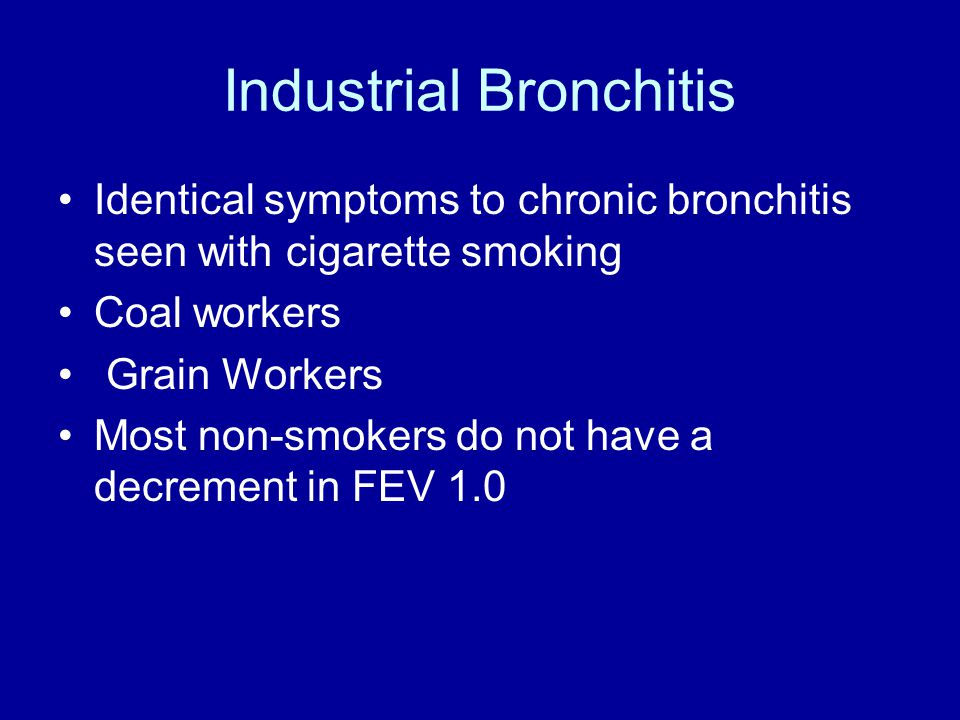 Industrial Bronchitis Identical symptoms to chronic bronchitis seen with cigarette smoking Coal workers Grain Workers Most non-smokers do not have a decrement in FEV 1.0