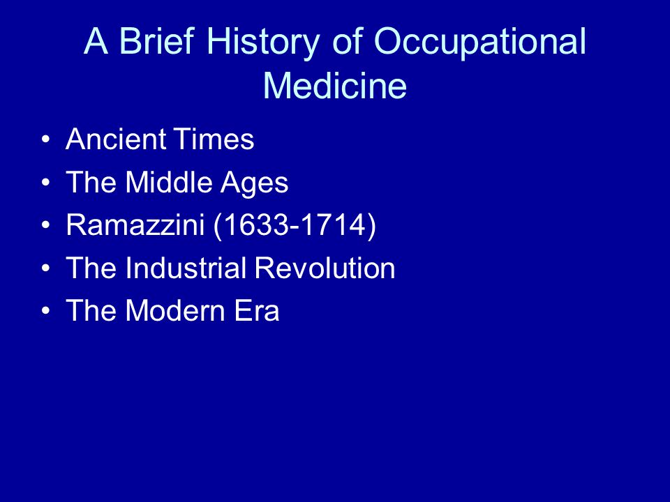 A Brief History of Occupational Medicine Ancient Times The Middle Ages Ramazzini (1633-1714) The Industrial Revolution The Modern Era