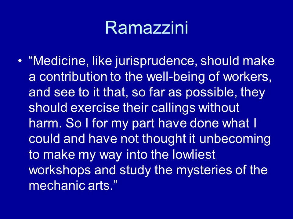 Ramazzini Medicine, like jurisprudence, should make a contribution to the well-being of workers, and see to it that, so far as possible, they should exercise their callings without harm.