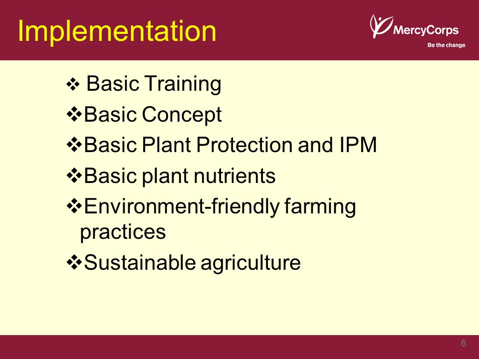 Implementation  Basic Training  Basic Concept  Basic Plant Protection and IPM  Basic plant nutrients  Environment-friendly farming practices  Sustainable agriculture 6