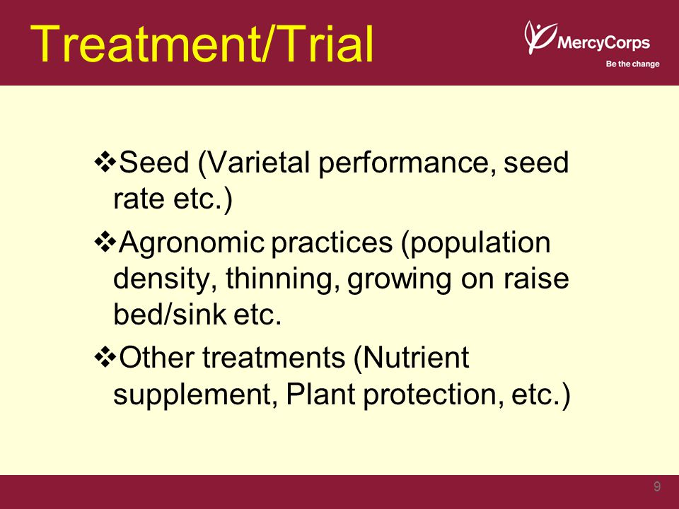 Treatment/Trial  Seed (Varietal performance, seed rate etc.)  Agronomic practices (population density, thinning, growing on raise bed/sink etc.