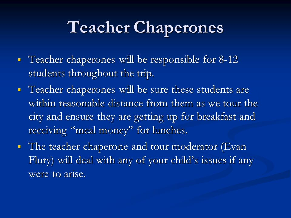 Teacher Chaperones  Teacher chaperones will be responsible for 8-12 students throughout the trip.