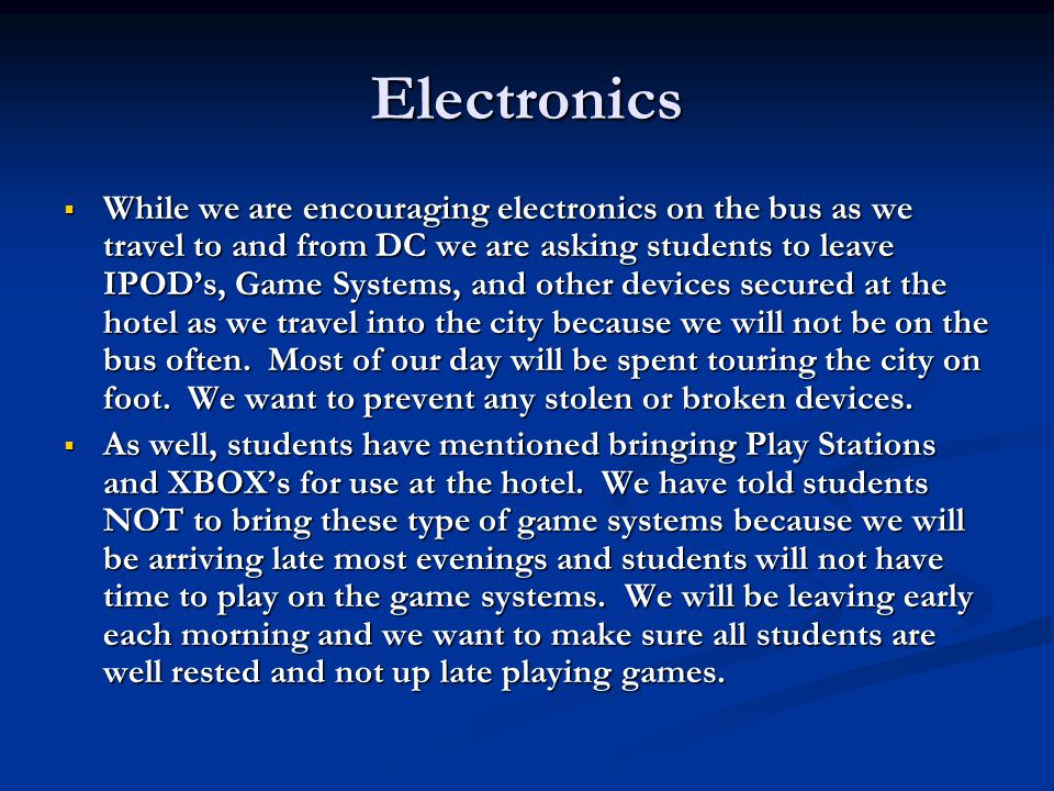 Electronics  While we are encouraging electronics on the bus as we travel to and from DC we are asking students to leave IPOD's, Game Systems, and other devices secured at the hotel as we travel into the city because we will not be on the bus often.