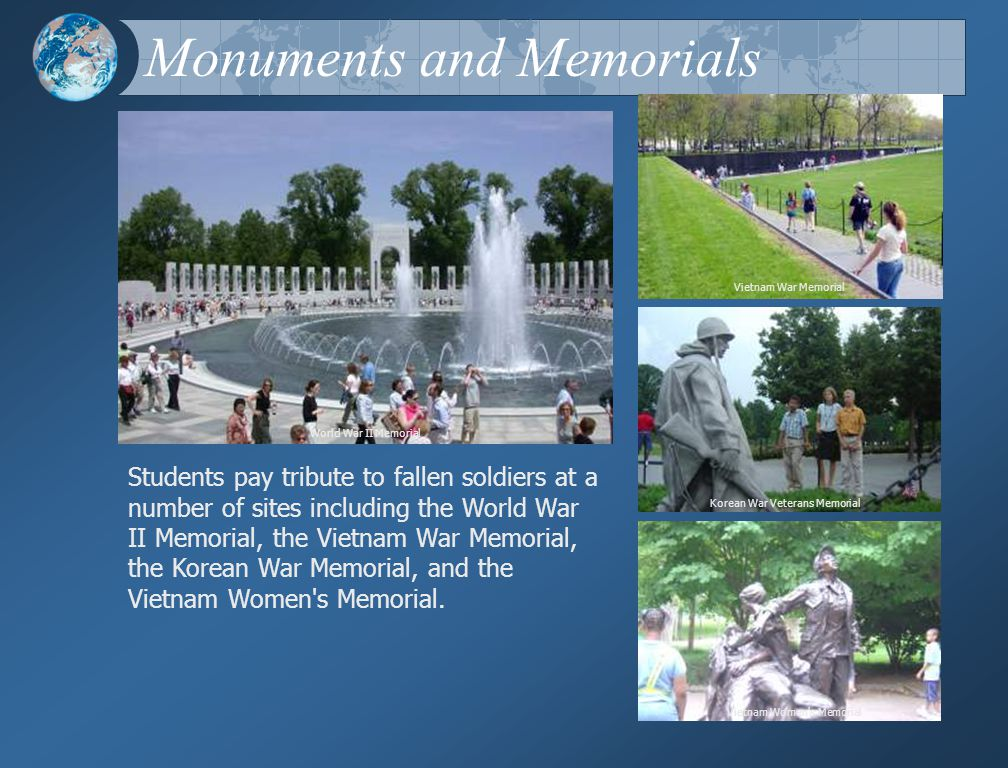 Monuments and Memorials Vietnam War Memorial Vietnam Women s Memorial Korean War Veterans Memorial Students pay tribute to fallen soldiers at a number of sites including the World War II Memorial, the Vietnam War Memorial, the Korean War Memorial, and the Vietnam Women s Memorial.