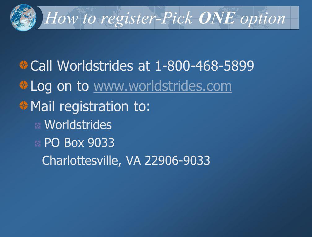 How to register-Pick ONE option Call Worldstrides at 1-800-468-5899 Log on to www.worldstrides.comwww.worldstrides.com Mail registration to: Worldstrides PO Box 9033 Charlottesville, VA 22906-9033