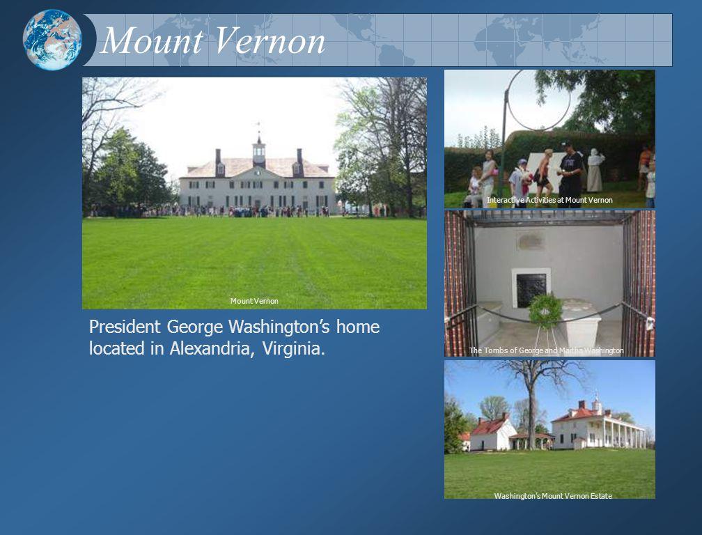 Mount Vernon Interactive Activities at Mount Vernon Washington's Mount Vernon Estate The Tombs of George and Martha Washington President George Washington's home located in Alexandria, Virginia.
