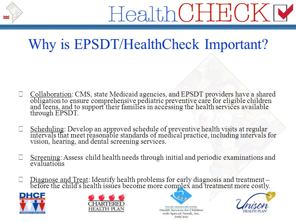 Why is EPSDT/HealthCheck Important? Collaboration: CMS, state Medicaid agencies, and EPSDT providers have a shared obligation to ensure comprehensive