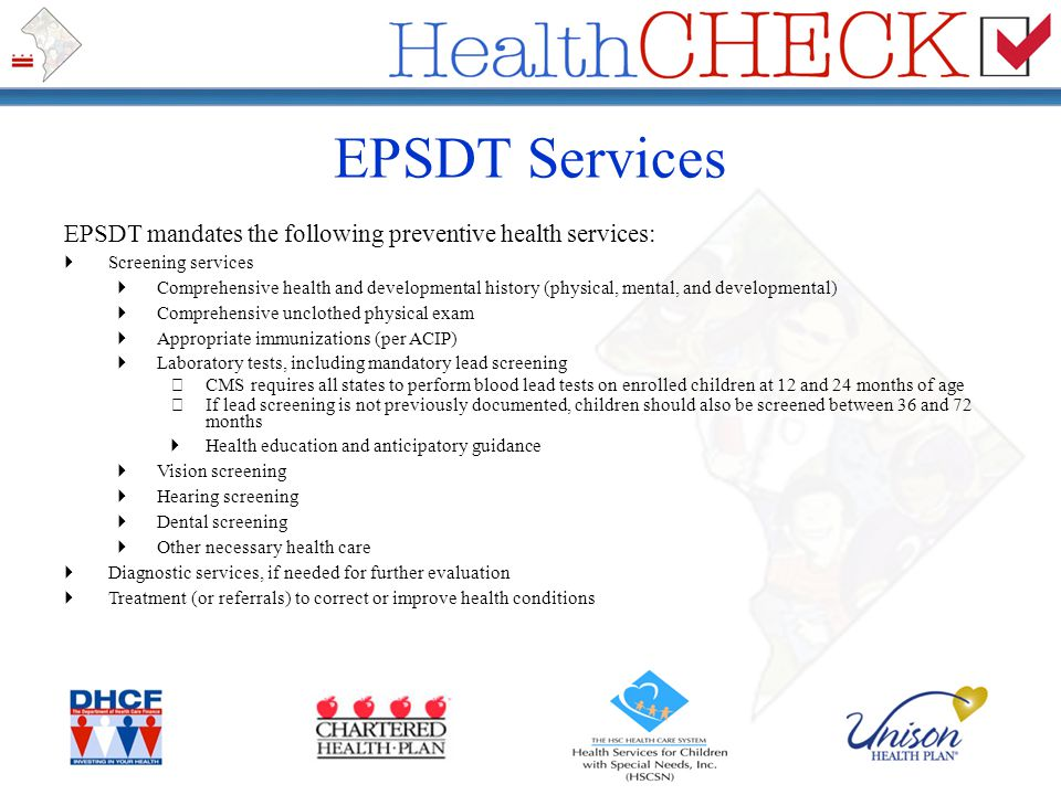 EPSDT Services EPSDT mandates the following preventive health services:  Screening services  Comprehensive health and developmental history (physica