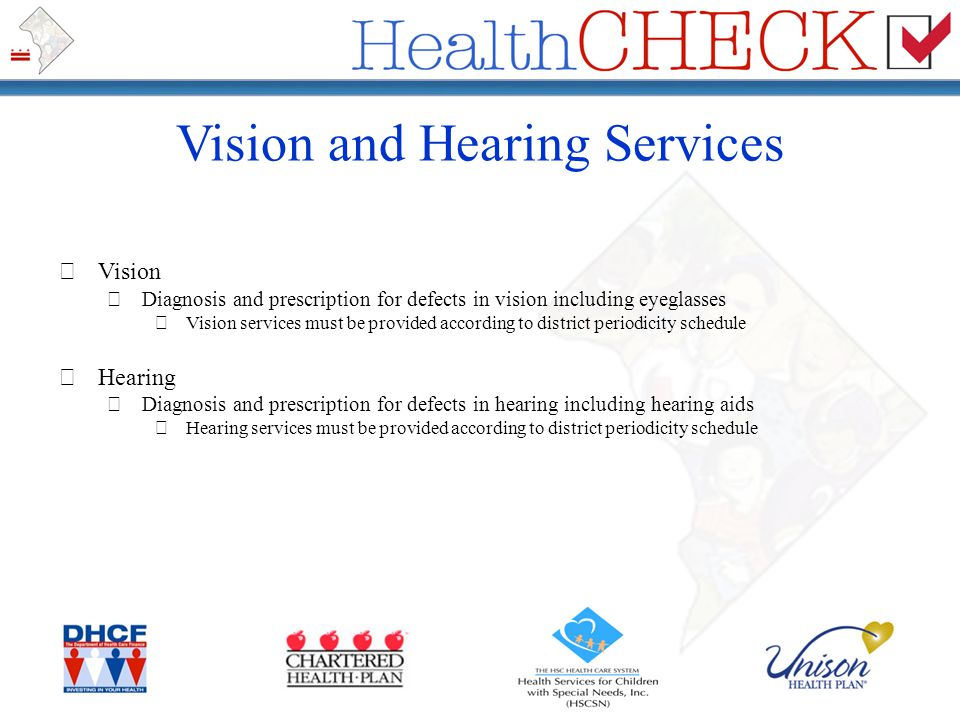 Vision and Hearing Services Vision Diagnosis and prescription for defects in vision including eyeglasses Vision services must be provided according to
