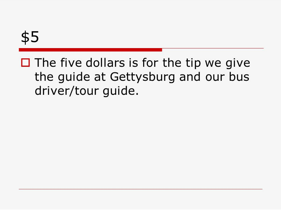 $5  The five dollars is for the tip we give the guide at Gettysburg and our bus driver/tour guide.