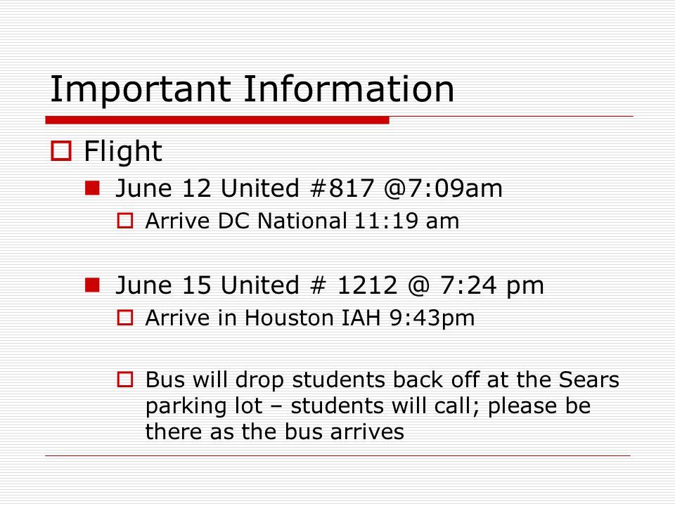 Important Information  Flight June 12 United #817 @7:09am  Arrive DC National 11:19 am June 15 United # 1212 @ 7:24 pm  Arrive in Houston IAH 9:43pm  Bus will drop students back off at the Sears parking lot – students will call; please be there as the bus arrives