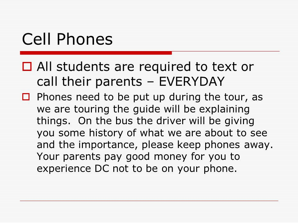 Cell Phones  All students are required to text or call their parents – EVERYDAY  Phones need to be put up during the tour, as we are touring the guide will be explaining things.