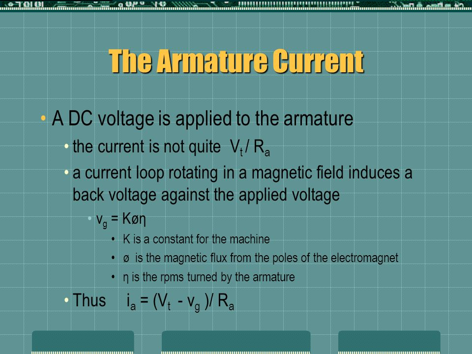 The Speed of a DC Motor The equations for armature current can be subbed into each other and solved for armature speed η = (V t - i a R a ) / (KØ) But Ø = ƒ (i f ) And i f is determined by changing the resistance on a variable resistor We now have a motor that we can speed control by adjusting a resistor