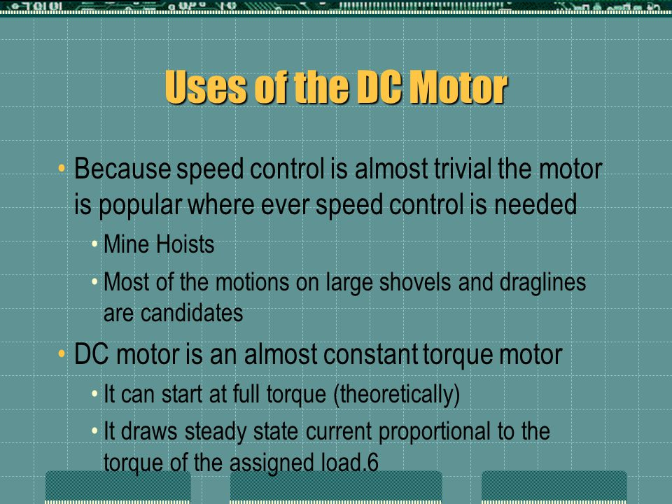 Uses of the DC Motor Because speed control is almost trivial the motor is popular where ever speed control is needed Mine Hoists Most of the motions on large shovels and draglines are candidates DC motor is an almost constant torque motor It can start at full torque (theoretically) It draws steady state current proportional to the torque of the assigned load.6