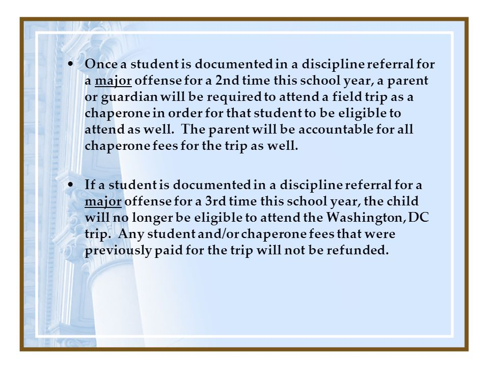 Once a student is documented in a discipline referral for a major offense for a 2nd time this school year, a parent or guardian will be required to attend a field trip as a chaperone in order for that student to be eligible to attend as well.