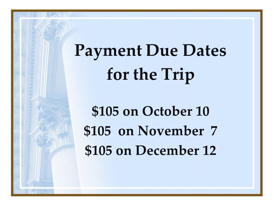 Payment Due Dates for the Trip $105 on October 10 $105 on November 7 $105 on December 12