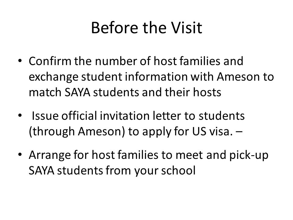 Before the Visit Confirm the number of host families and exchange student information with Ameson to match SAYA students and their hosts Issue official invitation letter to students (through Ameson) to apply for US visa.