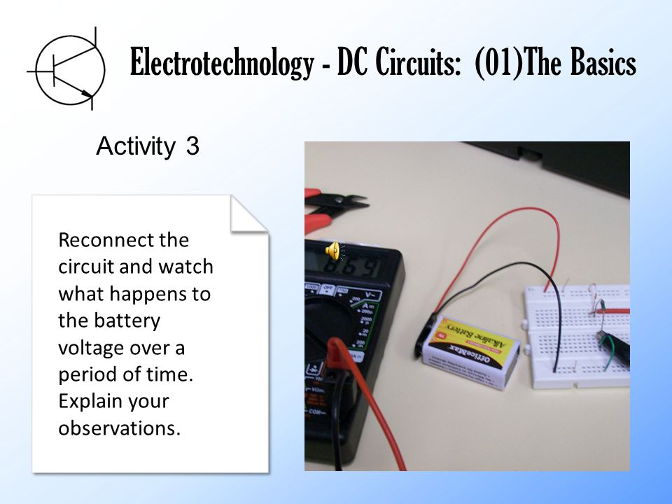 Electrotechnology - DC Circuits: (01)The Basics Activity 3 Reconnect the circuit and watch what happens to the battery voltage over a period of time.