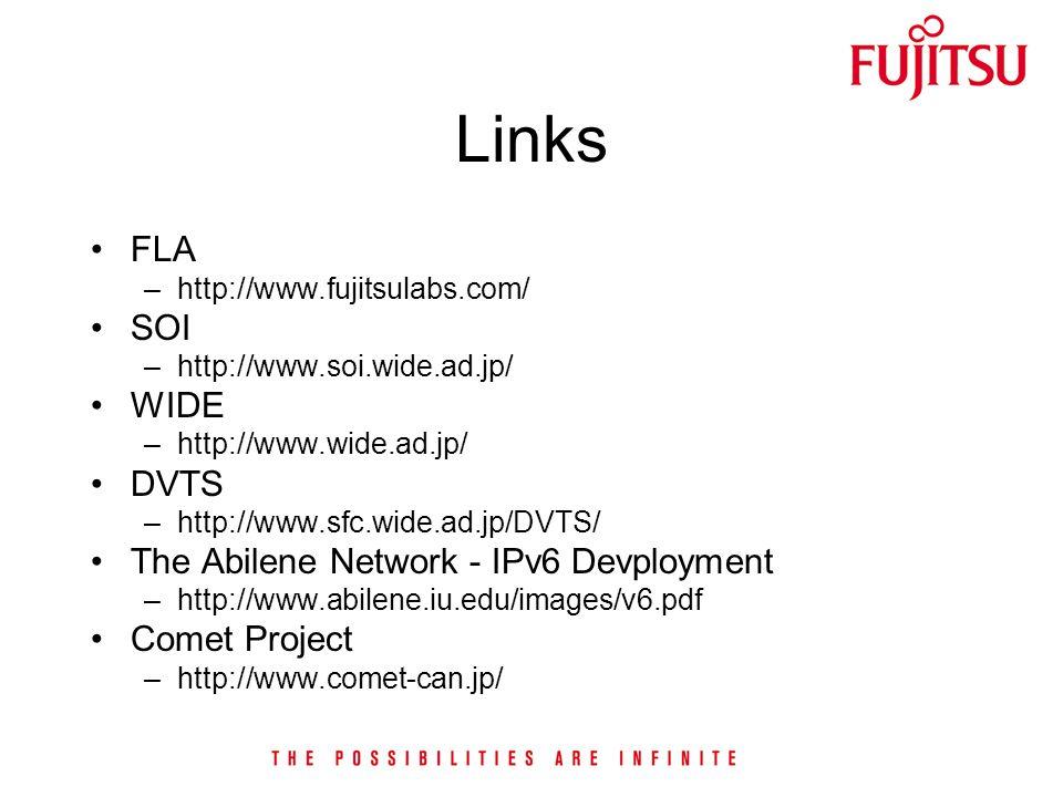 Links FLA –http://www.fujitsulabs.com/ SOI –http://www.soi.wide.ad.jp/ WIDE –http://www.wide.ad.jp/ DVTS –http://www.sfc.wide.ad.jp/DVTS/ The Abilene Network - IPv6 Devployment –http://www.abilene.iu.edu/images/v6.pdf Comet Project –http://www.comet-can.jp/