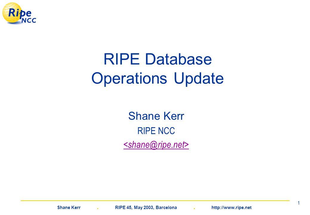 Shane Kerr. RIPE 45, May 2003, Barcelona. http://www.ripe.net 1 RIPE Database Operations Update Shane Kerr RIPE NCC