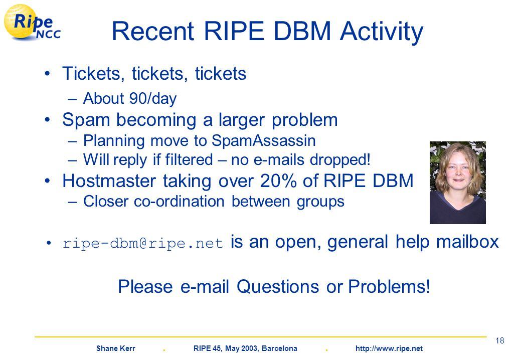 Shane Kerr. RIPE 45, May 2003, Barcelona. http://www.ripe.net 18 Recent RIPE DBM Activity Tickets, tickets, tickets –About 90/day Spam becoming a larg