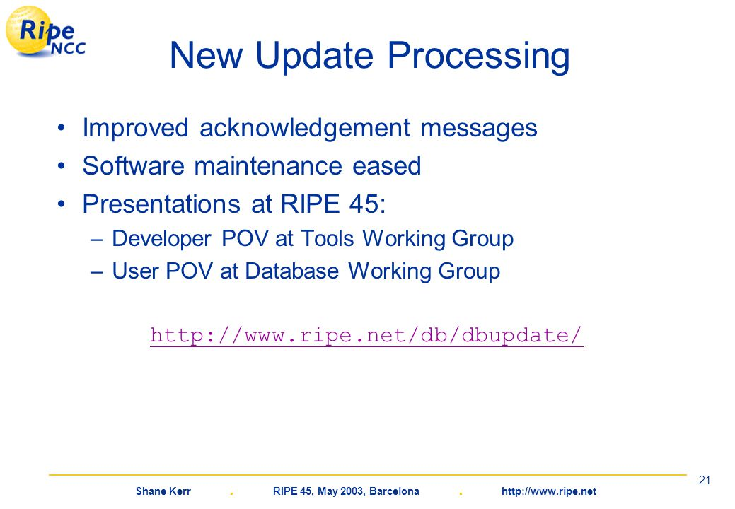 Shane Kerr. RIPE 45, May 2003, Barcelona. http://www.ripe.net 21 New Update Processing Improved acknowledgement messages Software maintenance eased Pr
