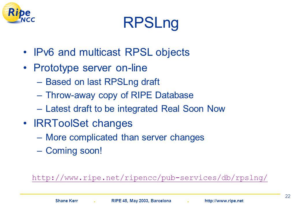 Shane Kerr. RIPE 45, May 2003, Barcelona. http://www.ripe.net 22 RPSLng IPv6 and multicast RPSL objects Prototype server on-line –Based on last RPSLng