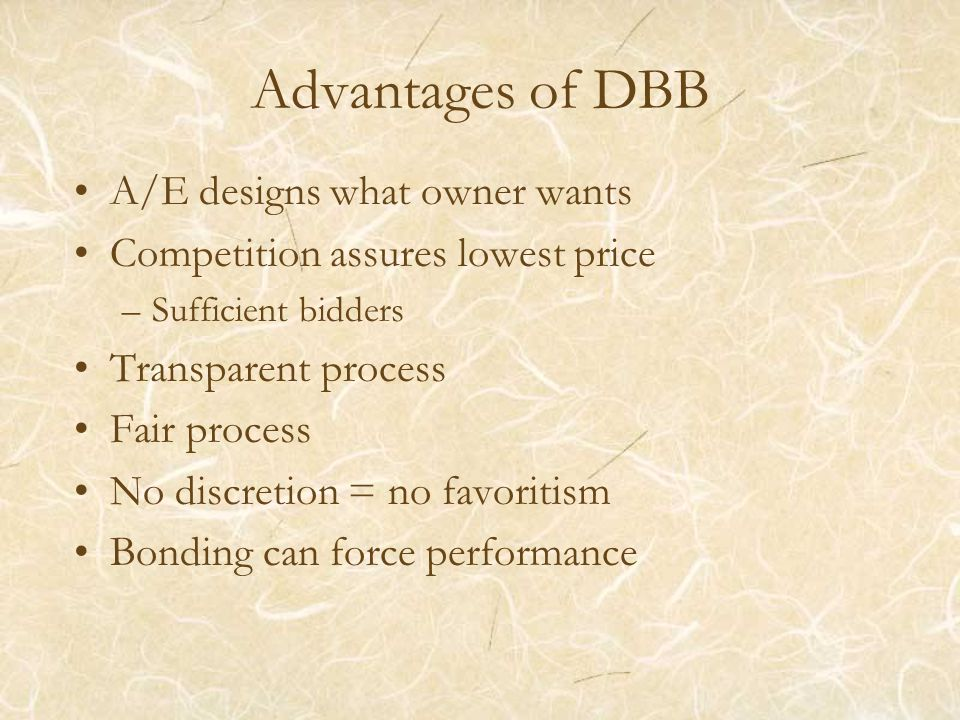 Advantages of DBB A/E designs what owner wants Competition assures lowest price –Sufficient bidders Transparent process Fair process No discretion = n