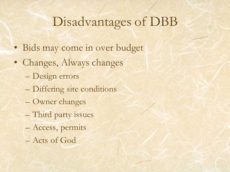 Disadvantages of DBB Bids may come in over budget Changes, Always changes –Design errors –Differing site conditions –Owner changes –Third party issues –Access, permits –Acts of God