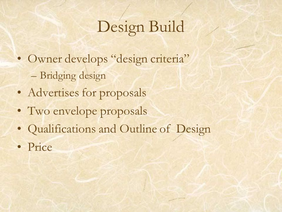 "Design Build Owner develops ""design criteria"" –Bridging design Advertises for proposals Two envelope proposals Qualifications and Outline of Design Pr"