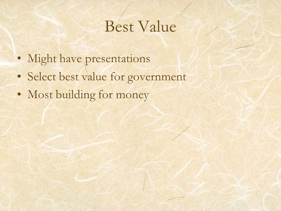 Best Value Might have presentations Select best value for government Most building for money
