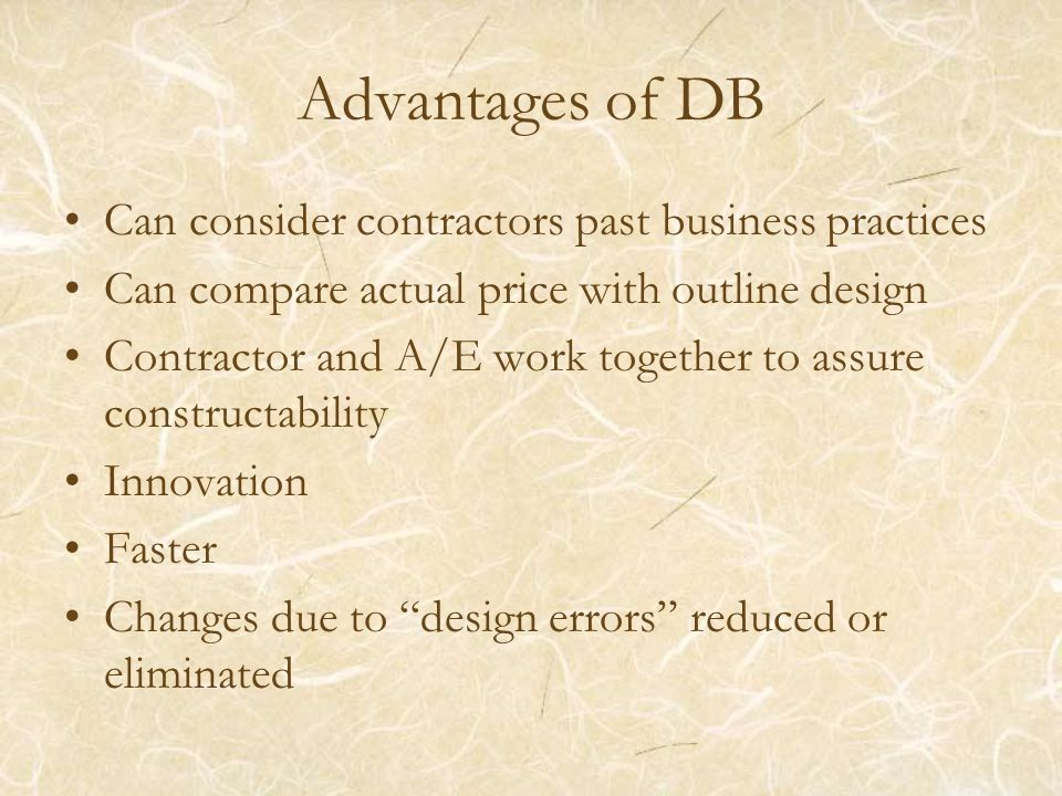Advantages of DB Can consider contractors past business practices Can compare actual price with outline design Contractor and A/E work together to ass