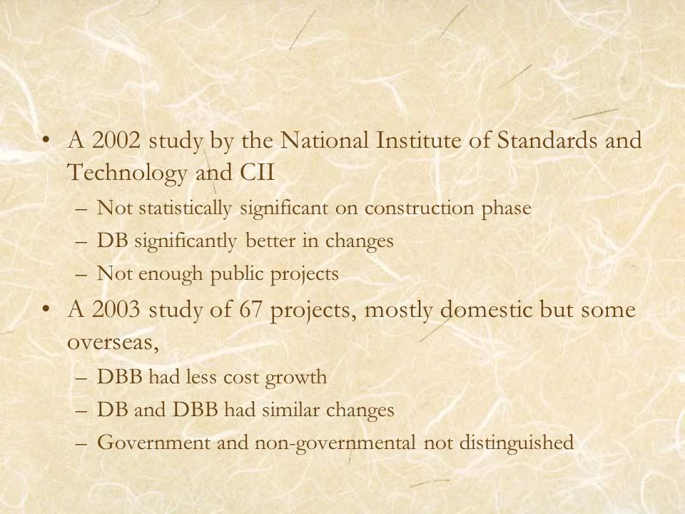 A 2002 study by the National Institute of Standards and Technology and CII –Not statistically significant on construction phase –DB significantly better in changes –Not enough public projects A 2003 study of 67 projects, mostly domestic but some overseas, –DBB had less cost growth –DB and DBB had similar changes –Government and non-governmental not distinguished