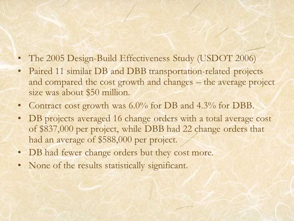 The 2005 Design-Build Effectiveness Study (USDOT 2006) Paired 11 similar DB and DBB transportation-related projects and compared the cost growth and c