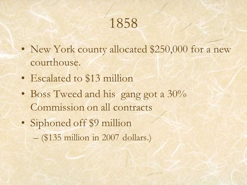 1858 New York county allocated $250,000 for a new courthouse. Escalated to $13 million Boss Tweed and his gang got a 30% Commission on all contracts S