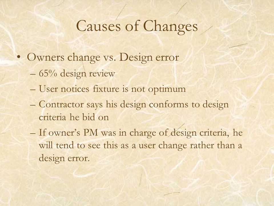Causes of Changes Owners change vs. Design error –65% design review –User notices fixture is not optimum –Contractor says his design conforms to desig