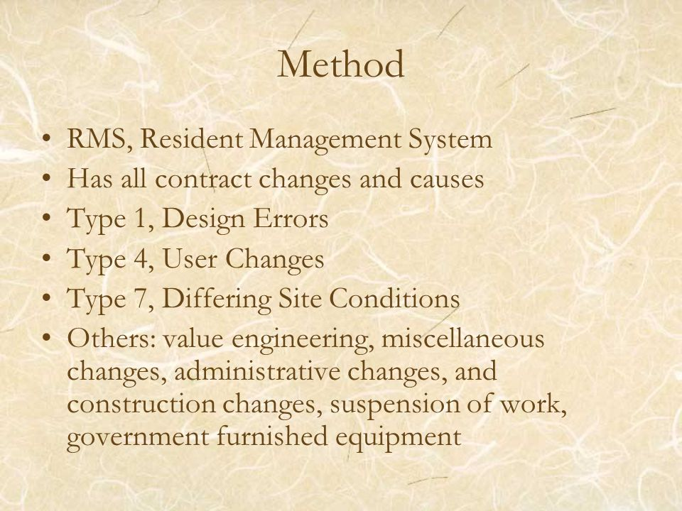 Method RMS, Resident Management System Has all contract changes and causes Type 1, Design Errors Type 4, User Changes Type 7, Differing Site Conditions Others: value engineering, miscellaneous changes, administrative changes, and construction changes, suspension of work, government furnished equipment