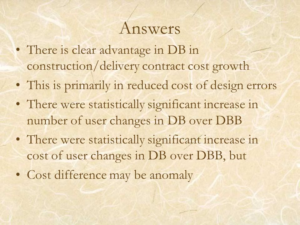 Answers There is clear advantage in DB in construction/delivery contract cost growth This is primarily in reduced cost of design errors There were statistically significant increase in number of user changes in DB over DBB There were statistically significant increase in cost of user changes in DB over DBB, but Cost difference may be anomaly