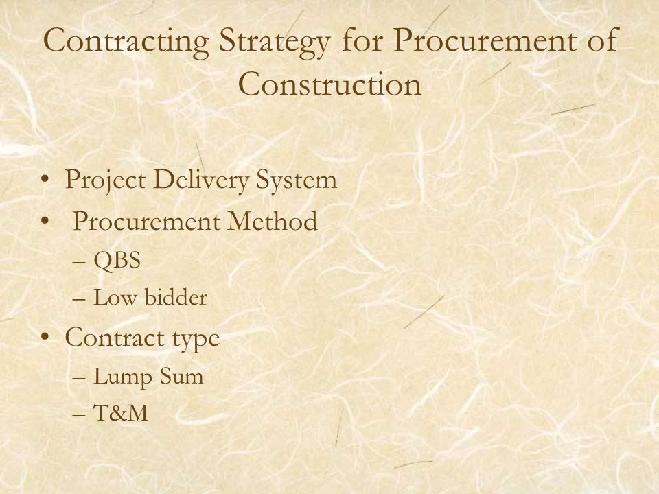 Contracting Strategy for Procurement of Construction Project Delivery System Procurement Method –QBS –Low bidder Contract type –Lump Sum –T&M