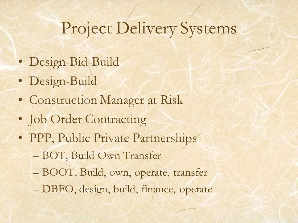Project Delivery Systems Design-Bid-Build Design-Build Construction Manager at Risk Job Order Contracting PPP, Public Private Partnerships –BOT, Build