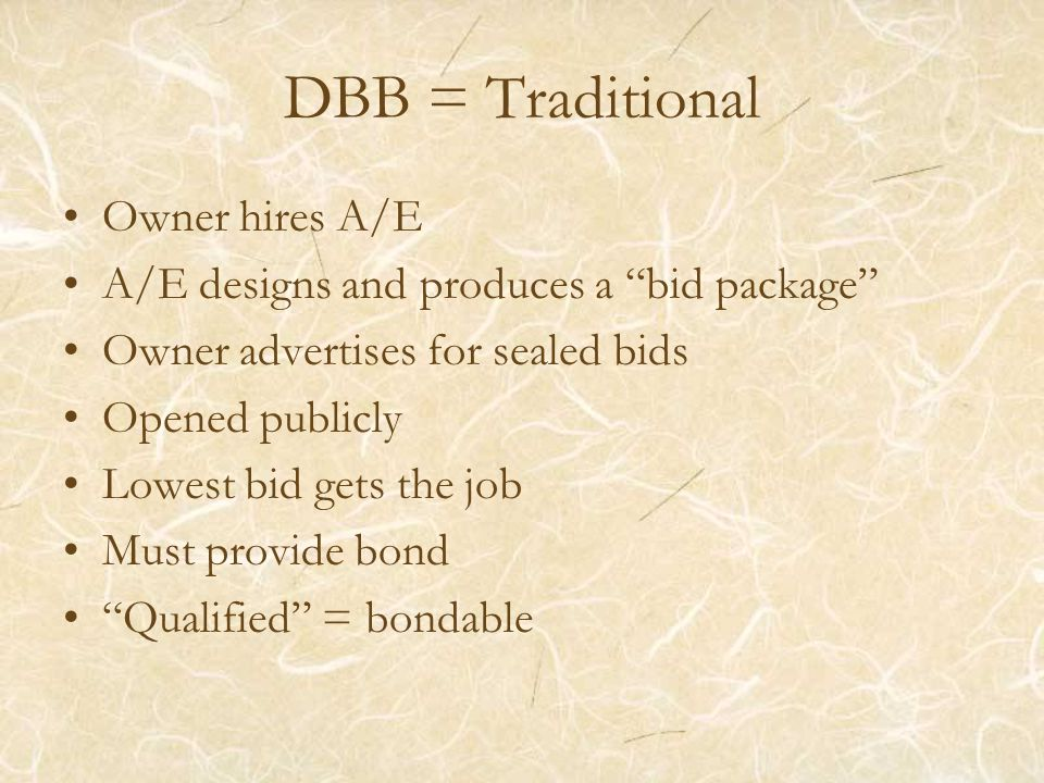 DBB = Traditional Owner hires A/E A/E designs and produces a bid package Owner advertises for sealed bids Opened publicly Lowest bid gets the job Must provide bond Qualified = bondable