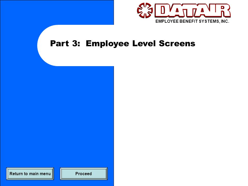 EMPLOYEE BENEFIT SYSTEMS, INC. Part 3: Employee Level Screens Return to main menuProceed