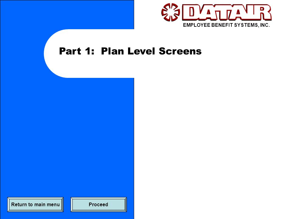 EMPLOYEE BENEFIT SYSTEMS, INC. Part 1: Plan Level Screens Return to main menuProceed